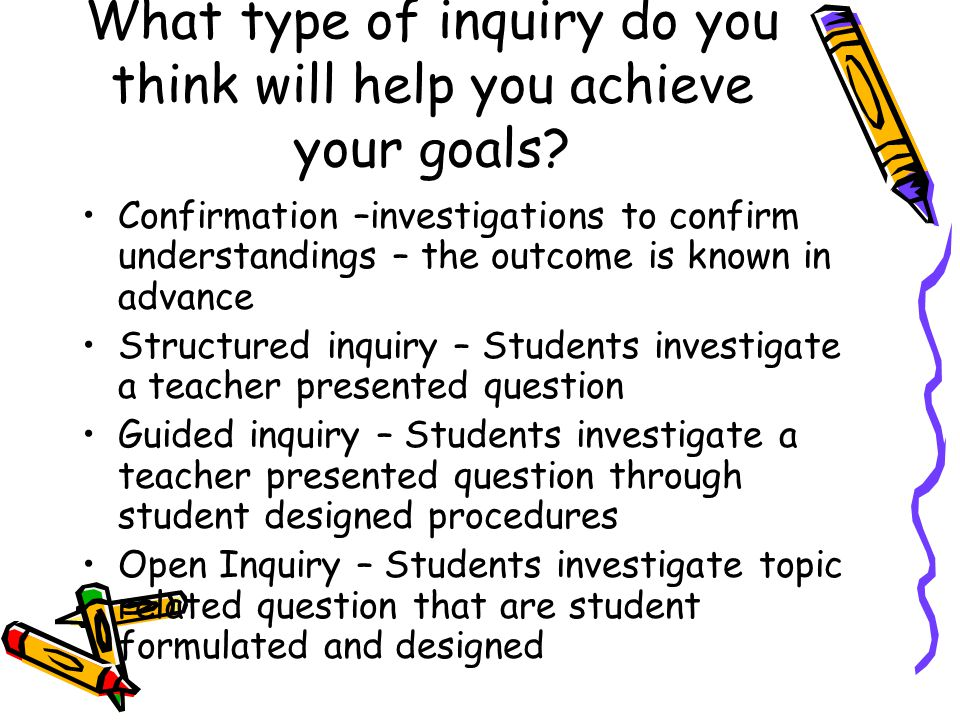 What type of inquiry do you think will help you achieve your goals.