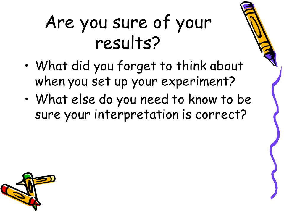 Are you sure of your results. What did you forget to think about when you set up your experiment.