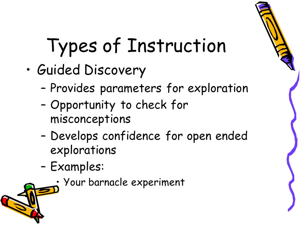 Types of Instruction Guided Discovery –Provides parameters for exploration –Opportunity to check for misconceptions –Develops confidence for open ended explorations –Examples: Your barnacle experiment