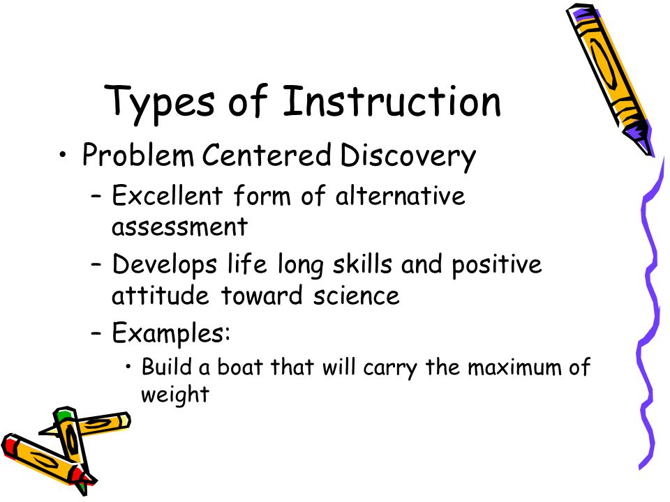 Types of Instruction Problem Centered Discovery –Excellent form of alternative assessment –Develops life long skills and positive attitude toward science –Examples: Build a boat that will carry the maximum of weight