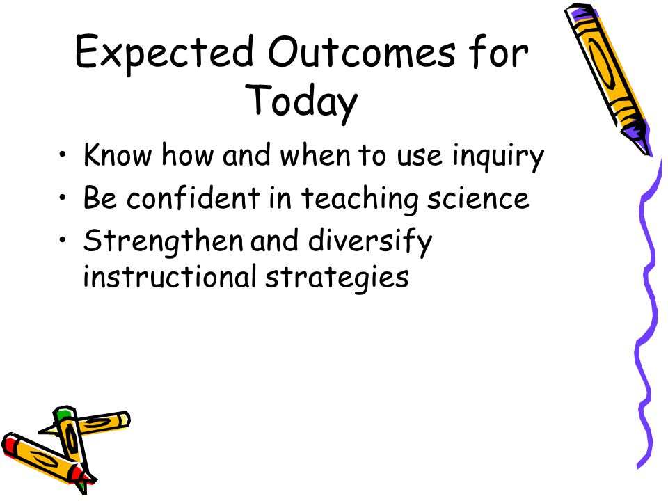 Expected Outcomes for Today Know how and when to use inquiry Be confident in teaching science Strengthen and diversify instructional strategies