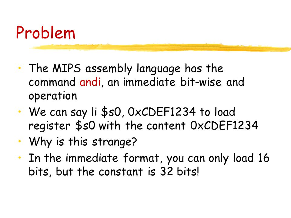Problem The MIPS assembly language has the command andi, an immediate bit-wise and operation We can say li $s0, 0xCDEF1234 to load register $s0 with the content 0xCDEF1234 Why is this strange.
