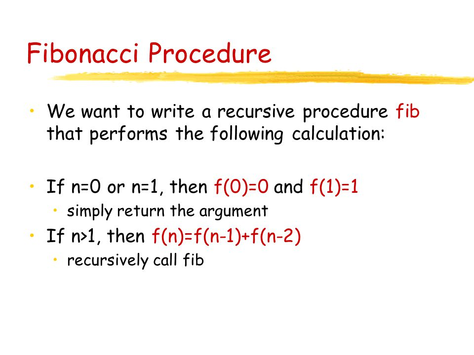 Fibonacci Procedure We want to write a recursive procedure fib that performs the following calculation: If n=0 or n=1, then f(0)=0 and f(1)=1 simply return the argument If n>1, then f(n)=f(n-1)+f(n-2) recursively call fib