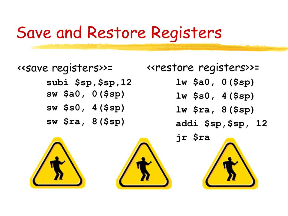 Save and Restore Registers >= subi $sp,$sp,12 sw $a0, 0($sp) sw $s0, 4($sp) sw $ra, 8($sp) >= lw $a0, 0($sp) lw $s0, 4($sp) lw $ra, 8($sp) addi $sp,$sp, 12 jr $ra