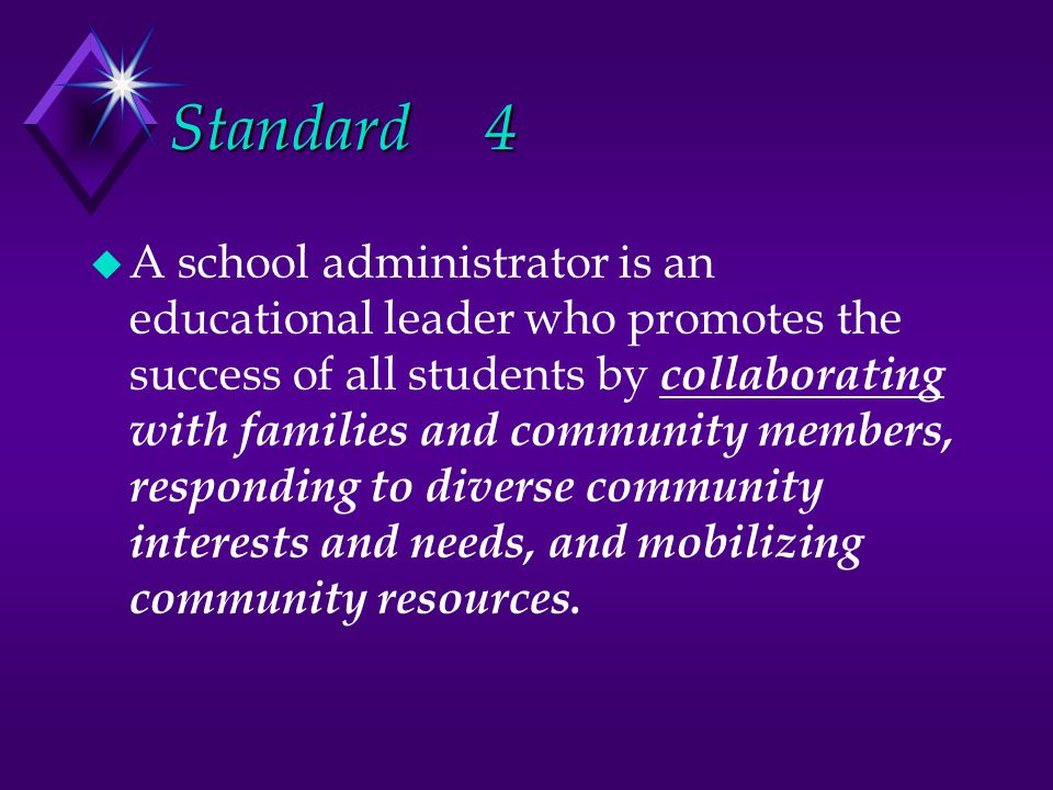 Standard4 u A school administrator is an educational leader who promotes the success of all students by collaborating with families and community members, responding to diverse community interests and needs, and mobilizing community resources.