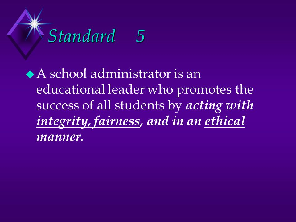Standard5 u A school administrator is an educational leader who promotes the success of all students by acting with integrity, fairness, and in an ethical manner.