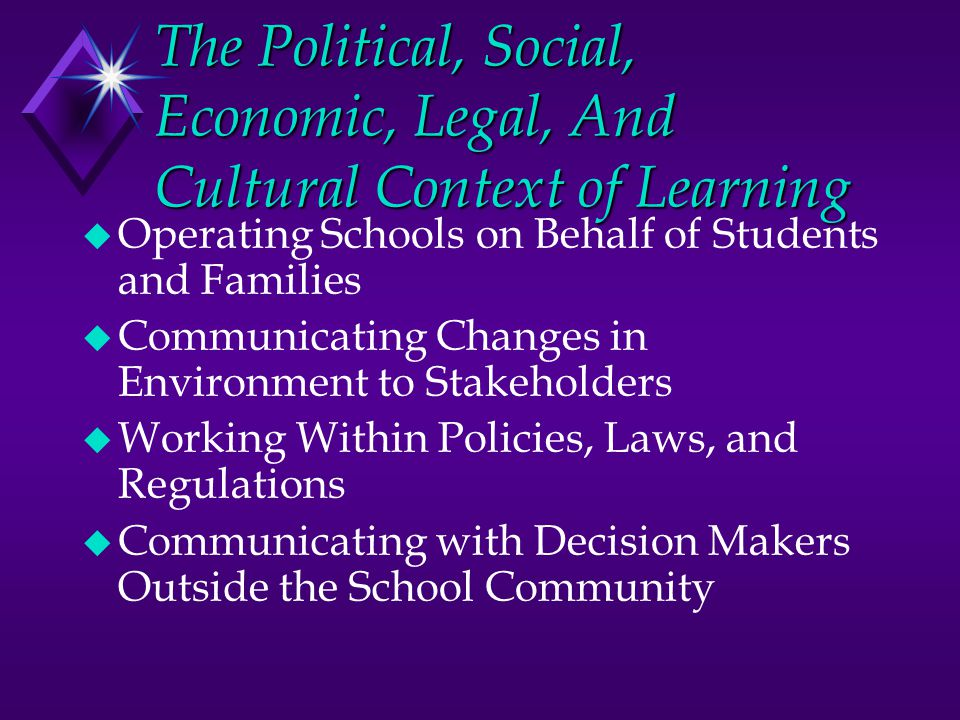 The Political, Social, Economic, Legal, And Cultural Context of Learning u Operating Schools on Behalf of Students and Families u Communicating Changes in Environment to Stakeholders u Working Within Policies, Laws, and Regulations u Communicating with Decision Makers Outside the School Community