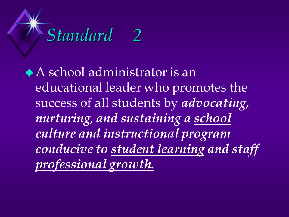 Standard2 u A school administrator is an educational leader who promotes the success of all students by advocating, nurturing, and sustaining a school culture and instructional program conducive to student learning and staff professional growth.