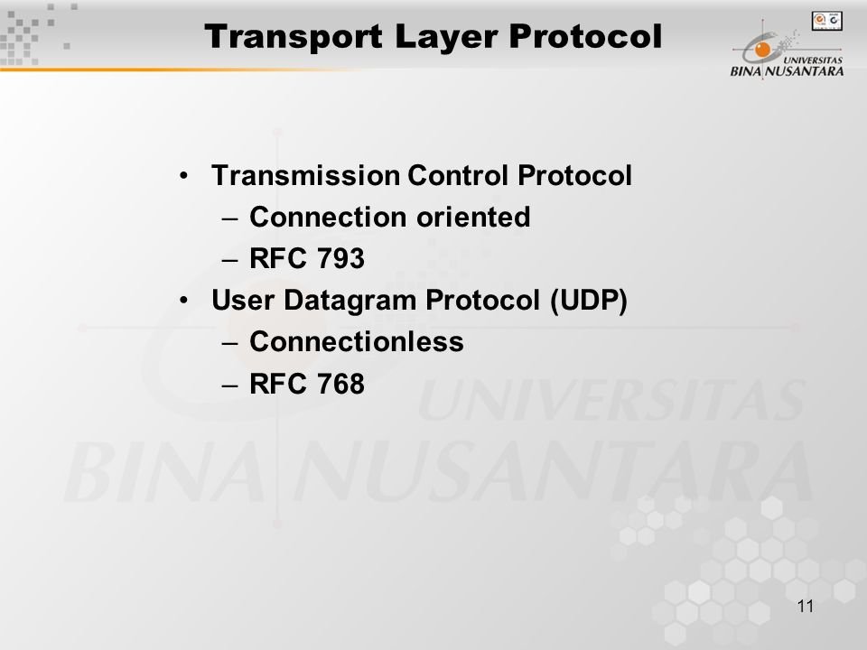 11 Transport Layer Protocol Transmission Control Protocol –Connection oriented –RFC 793 User Datagram Protocol (UDP) –Connectionless –RFC 768