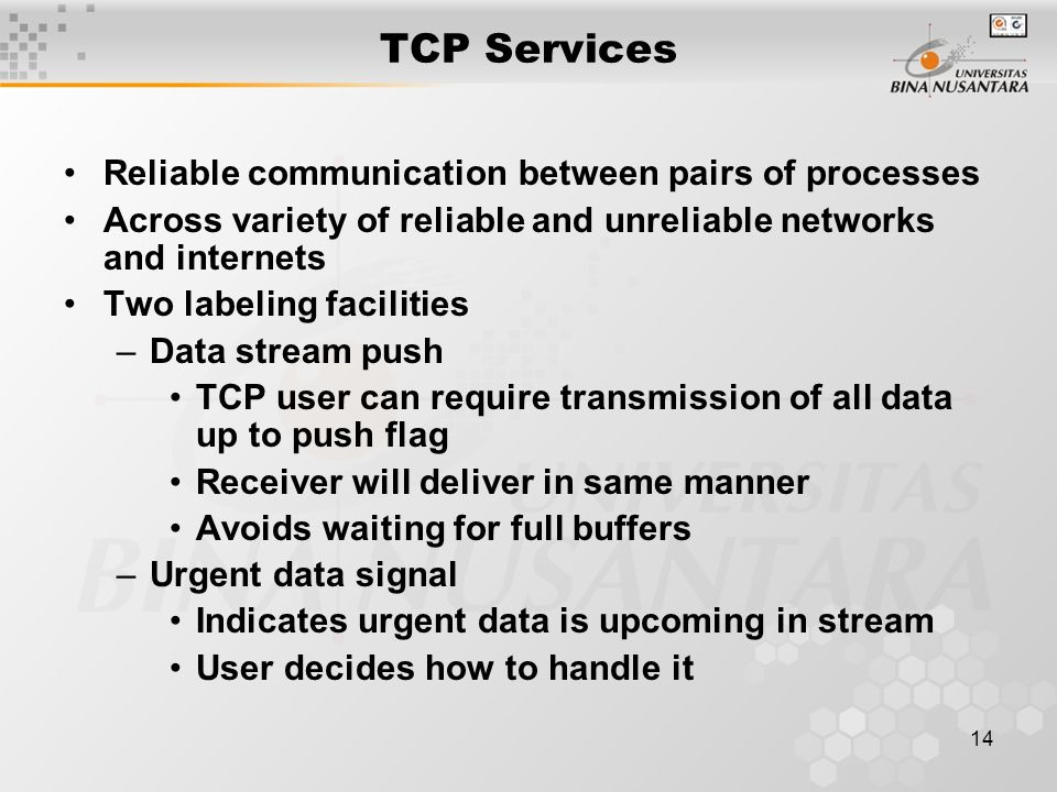 14 TCP Services Reliable communication between pairs of processes Across variety of reliable and unreliable networks and internets Two labeling facilities –Data stream push TCP user can require transmission of all data up to push flag Receiver will deliver in same manner Avoids waiting for full buffers –Urgent data signal Indicates urgent data is upcoming in stream User decides how to handle it