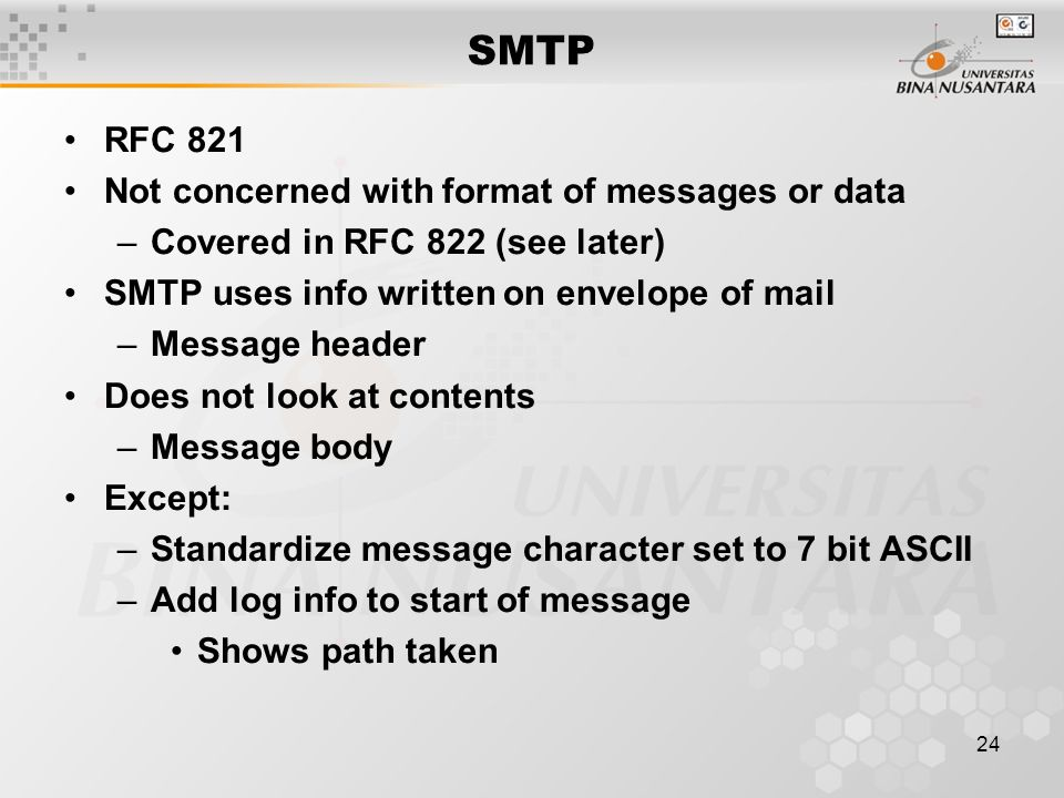 24 SMTP RFC 821 Not concerned with format of messages or data –Covered in RFC 822 (see later) SMTP uses info written on envelope of mail –Message header Does not look at contents –Message body Except: –Standardize message character set to 7 bit ASCII –Add log info to start of message Shows path taken