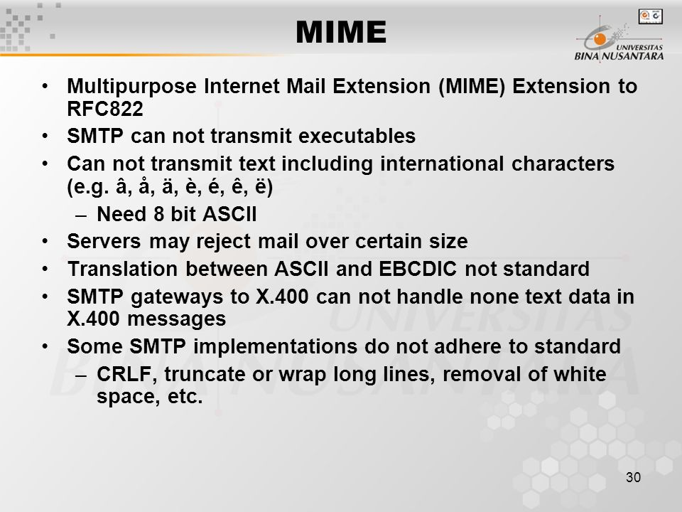 30 MIME Multipurpose Internet Mail Extension (MIME) Extension to RFC822 SMTP can not transmit executables Can not transmit text including international characters (e.g.