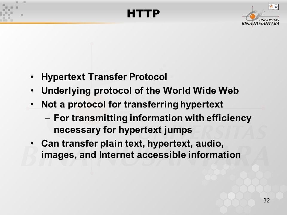 32 HTTP Hypertext Transfer Protocol Underlying protocol of the World Wide Web Not a protocol for transferring hypertext –For transmitting information with efficiency necessary for hypertext jumps Can transfer plain text, hypertext, audio, images, and Internet accessible information