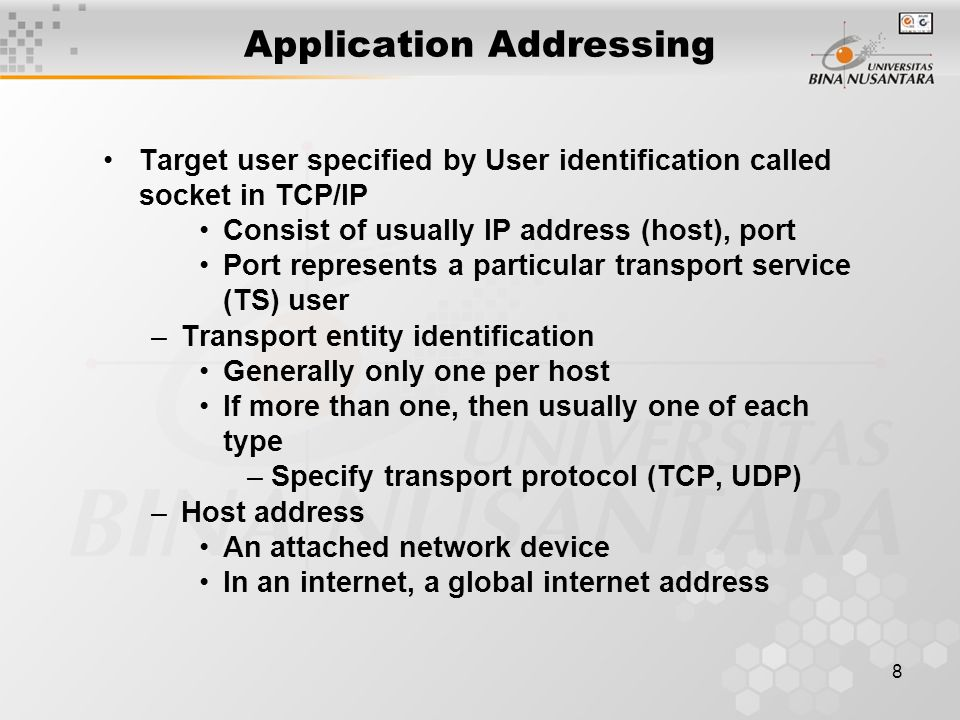 8 Application Addressing Target user specified by User identification called socket in TCP/IP Consist of usually IP address (host), port Port represents a particular transport service (TS) user –Transport entity identification Generally only one per host If more than one, then usually one of each type –Specify transport protocol (TCP, UDP) –Host address An attached network device In an internet, a global internet address