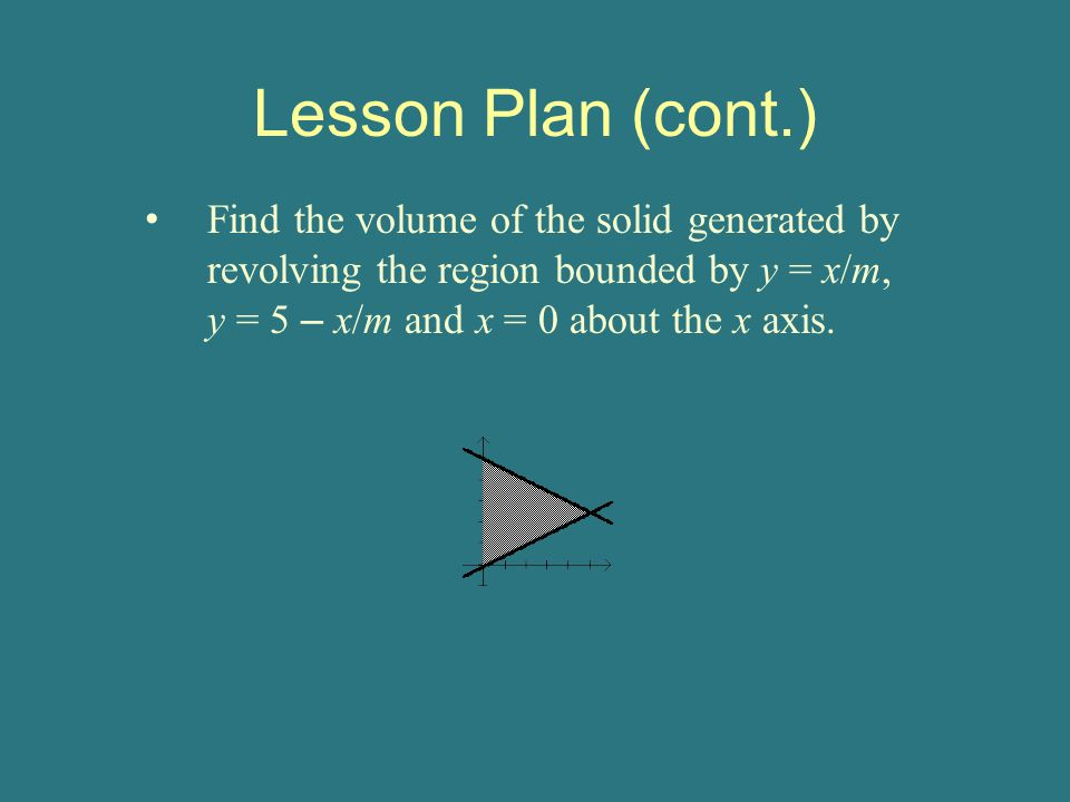Lesson Plan (cont.) Find the volume of the solid generated by revolving the region bounded by y = x/m, y = 5 – x/m and x = 0 about the x axis.