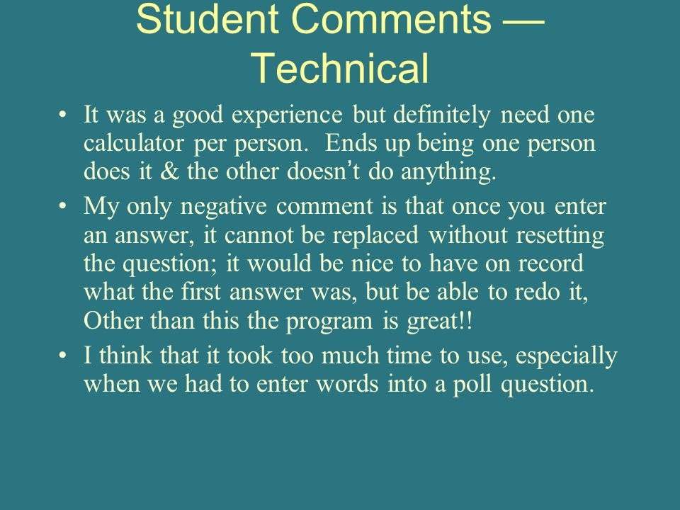 Student Comments — Technical It was a good experience but definitely need one calculator per person.