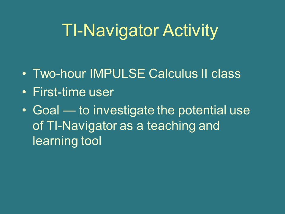 TI-Navigator Activity Two-hour IMPULSE Calculus II class First-time user Goal — to investigate the potential use of TI-Navigator as a teaching and learning tool