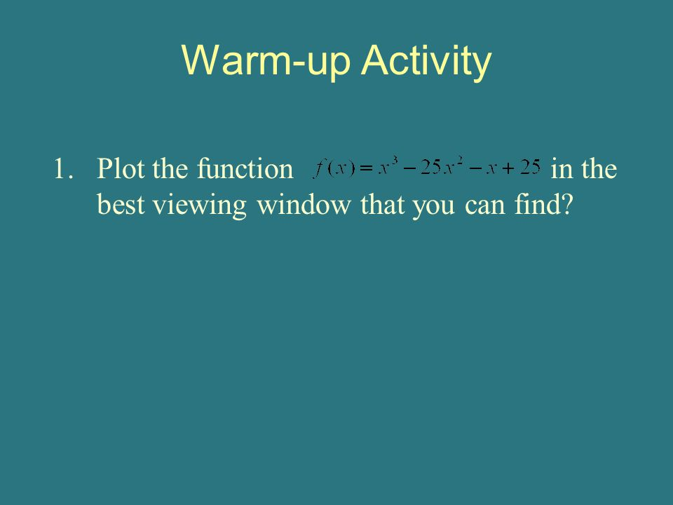 Warm-up Activity 1.Plot the function in the best viewing window that you can find