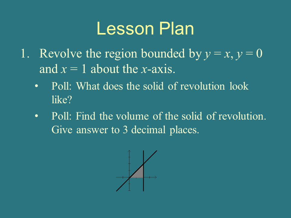 Lesson Plan 1.Revolve the region bounded by y = x, y = 0 and x = 1 about the x-axis.