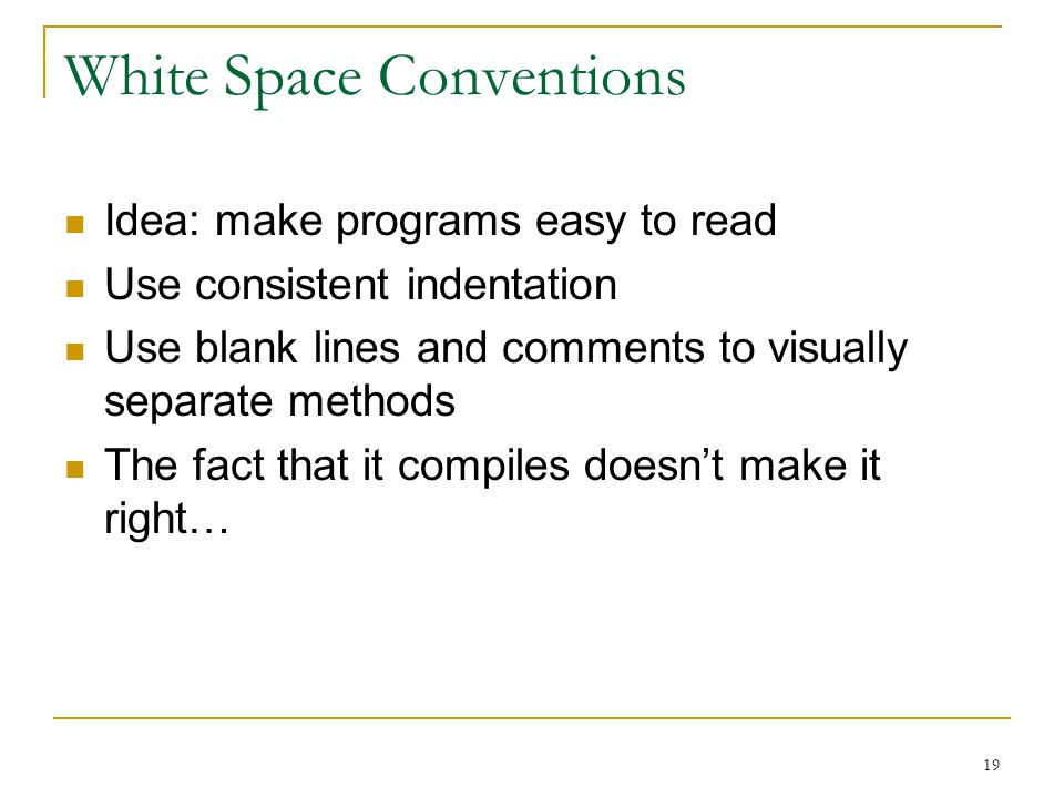 19 White Space Conventions Idea: make programs easy to read Use consistent indentation Use blank lines and comments to visually separate methods The fact that it compiles doesn't make it right…
