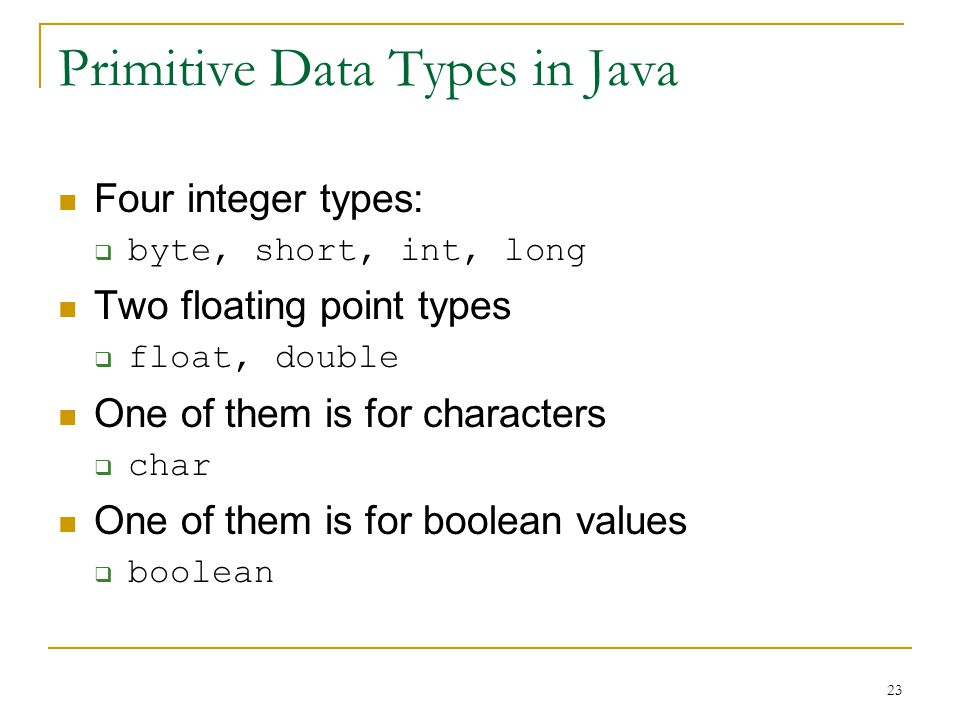 23 Primitive Data Types in Java Four integer types:  byte, short, int, long Two floating point types  float, double One of them is for characters  char One of them is for boolean values  boolean