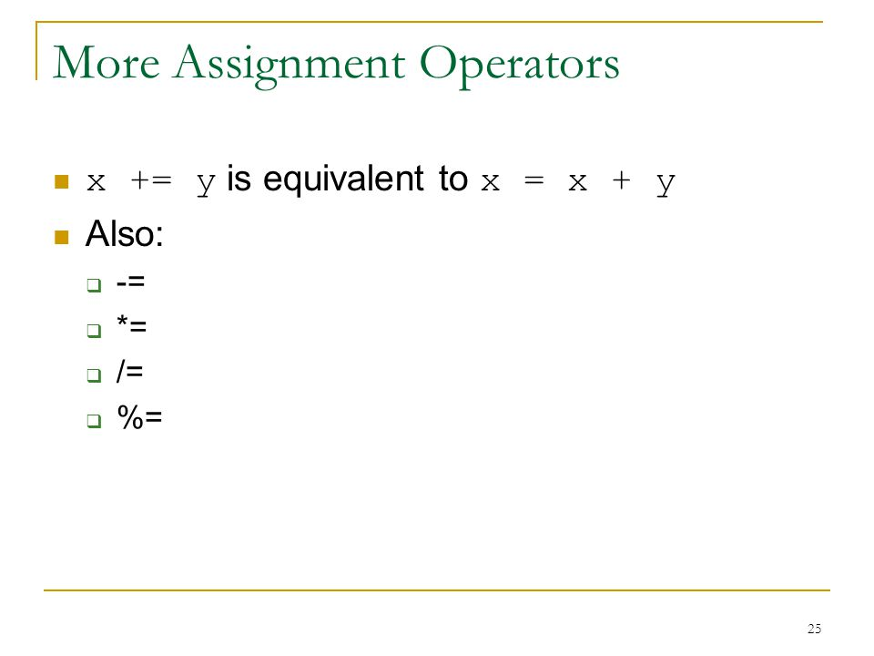 25 More Assignment Operators x += y is equivalent to x = x + y Also:  -=  *=  /=  %=