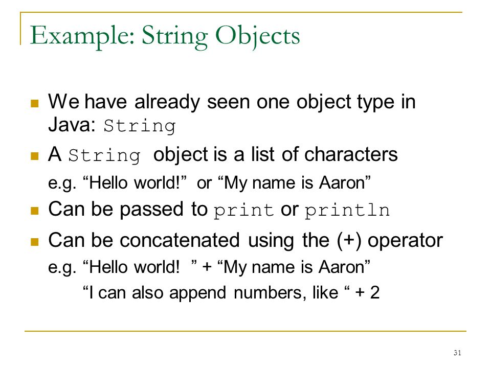 31 Example: String Objects We have already seen one object type in Java: String A String object is a list of characters e.g.