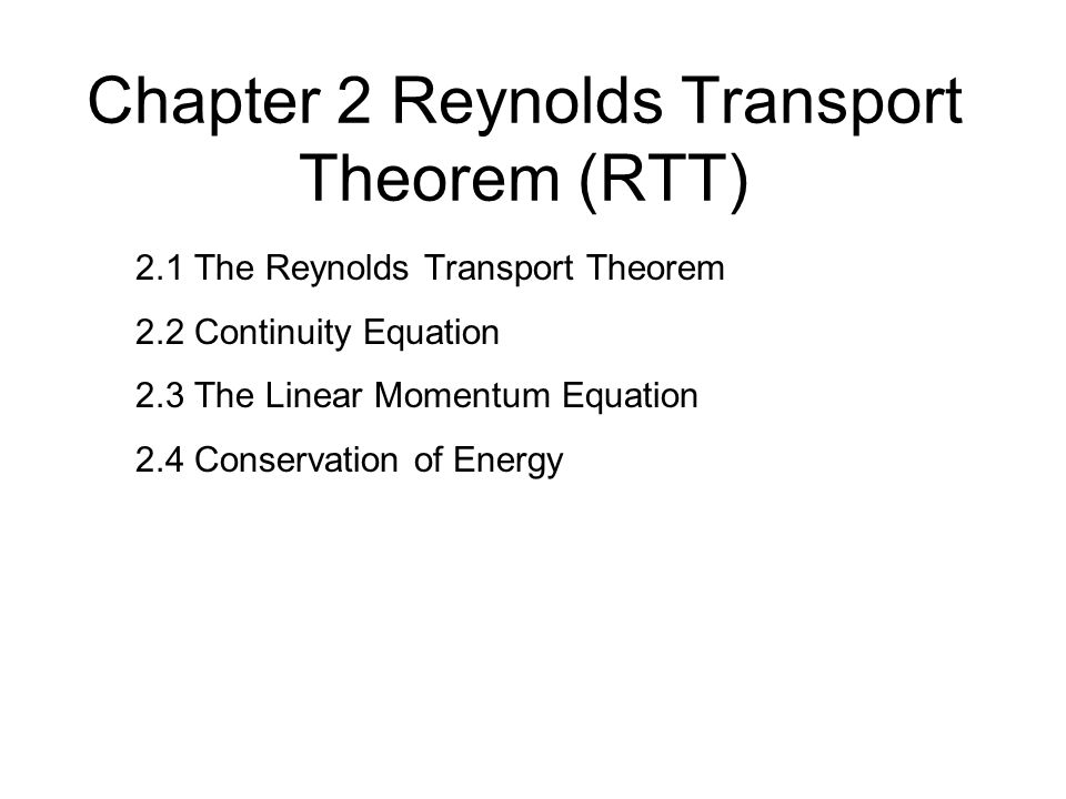 Chapter 2 Reynolds Transport Theorem (RTT) 2.1 The Reynolds Transport Theorem 2.2 Continuity Equation 2.3 The Linear Momentum Equation 2.4 Conservation of Energy