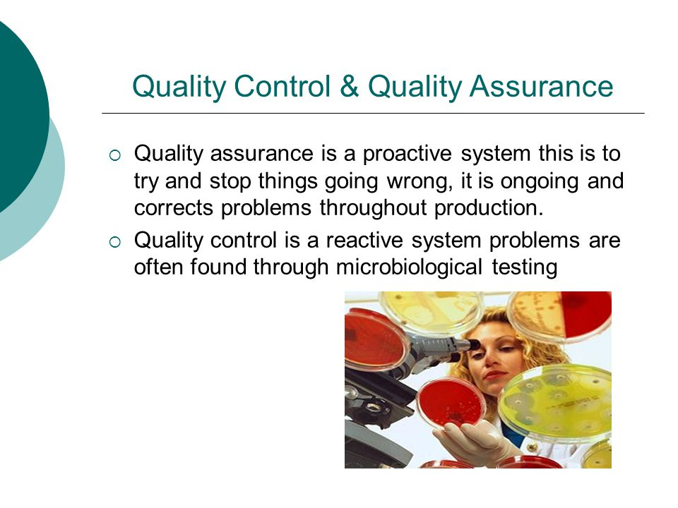 Quality Control & Quality Assurance  Quality assurance is a proactive system this is to try and stop things going wrong, it is ongoing and corrects problems throughout production.
