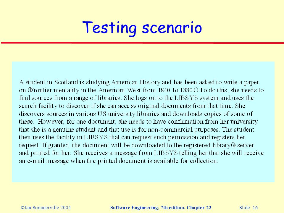 ©Ian Sommerville 2004Software Engineering, 7th edition. Chapter 23 Slide 16 Testing scenario