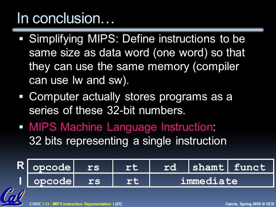 CS61C L13 : MIPS Instruction Representation I (27) Garcia, Spring 2010 © UCB In conclusion…  Simplifying MIPS: Define instructions to be same size as data word (one word) so that they can use the same memory (compiler can use lw and sw).