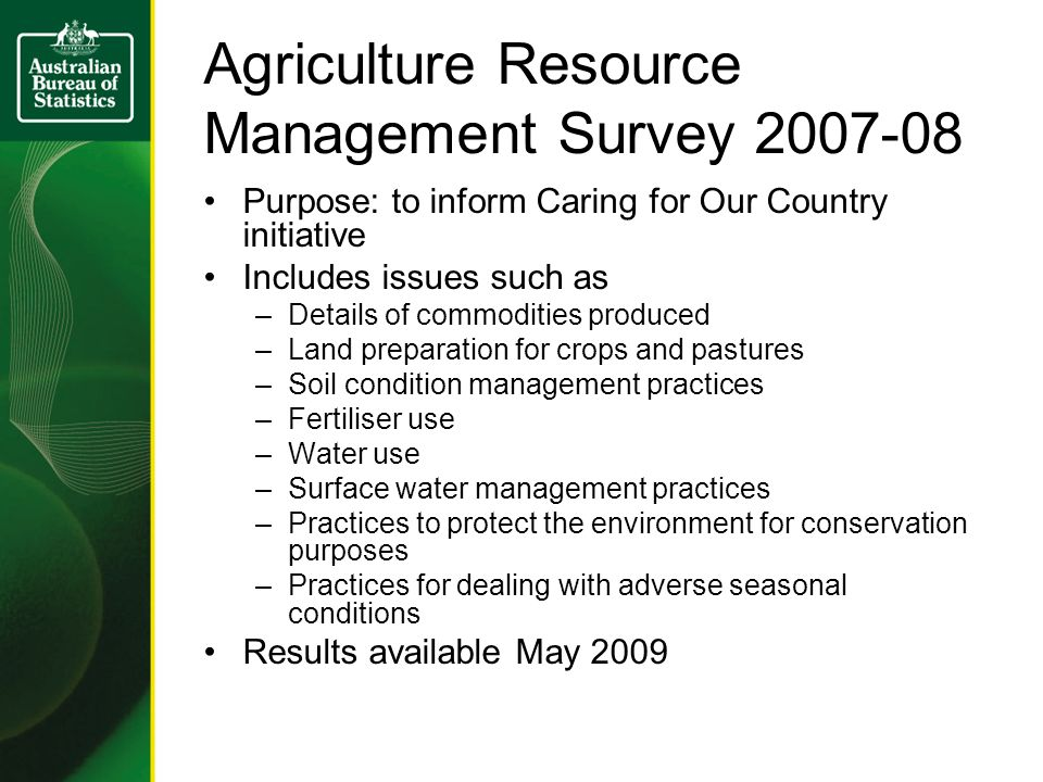 Agriculture Resource Management Survey Purpose: to inform Caring for Our Country initiative Includes issues such as –Details of commodities produced –Land preparation for crops and pastures –Soil condition management practices –Fertiliser use –Water use –Surface water management practices –Practices to protect the environment for conservation purposes –Practices for dealing with adverse seasonal conditions Results available May 2009