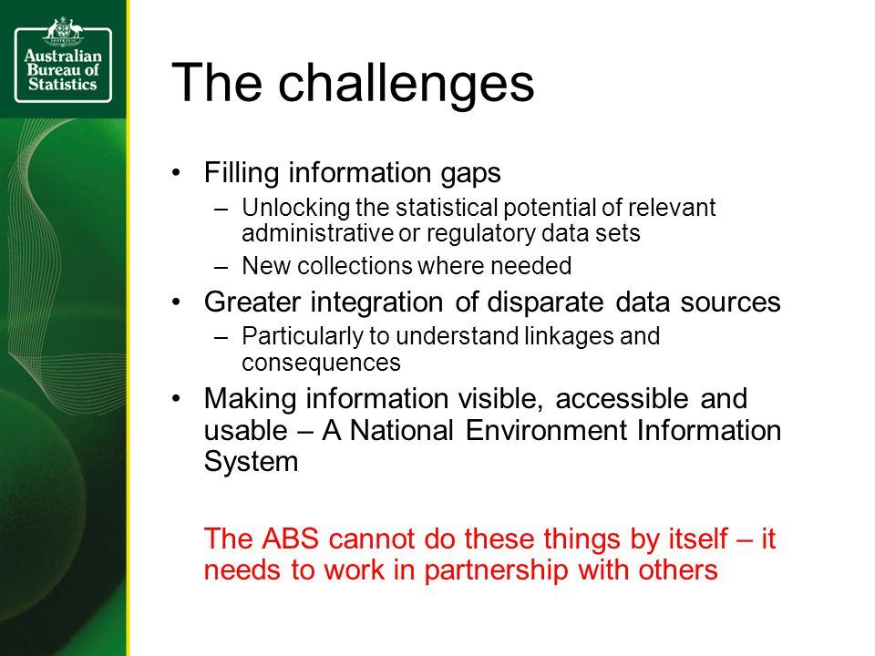The challenges Filling information gaps –Unlocking the statistical potential of relevant administrative or regulatory data sets –New collections where needed Greater integration of disparate data sources –Particularly to understand linkages and consequences Making information visible, accessible and usable – A National Environment Information System The ABS cannot do these things by itself – it needs to work in partnership with others