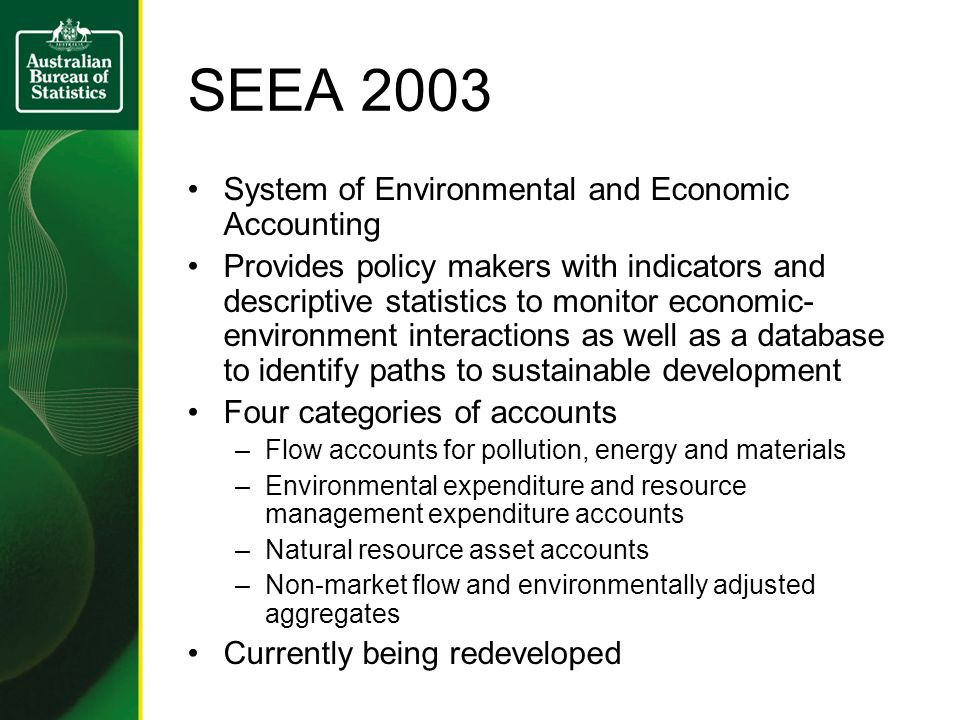 SEEA 2003 System of Environmental and Economic Accounting Provides policy makers with indicators and descriptive statistics to monitor economic- environment interactions as well as a database to identify paths to sustainable development Four categories of accounts –Flow accounts for pollution, energy and materials –Environmental expenditure and resource management expenditure accounts –Natural resource asset accounts –Non-market flow and environmentally adjusted aggregates Currently being redeveloped
