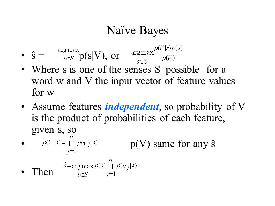Naïve Bayes ŝ = p(s|V), or Where s is one of the senses S possible for a word w and V the input vector of feature values for w Assume features independent, so probability of V is the product of probabilities of each feature, given s, so p(V) same for any ŝ Then
