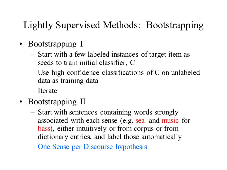 Bootstrapping I –Start with a few labeled instances of target item as seeds to train initial classifier, C –Use high confidence classifications of C on unlabeled data as training data –Iterate Bootstrapping II –Start with sentences containing words strongly associated with each sense (e.g.
