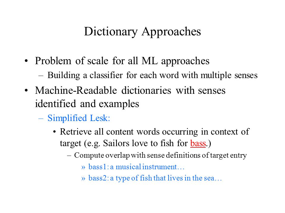 Dictionary Approaches Problem of scale for all ML approaches –Building a classifier for each word with multiple senses Machine-Readable dictionaries with senses identified and examples –Simplified Lesk: Retrieve all content words occurring in context of target (e.g.