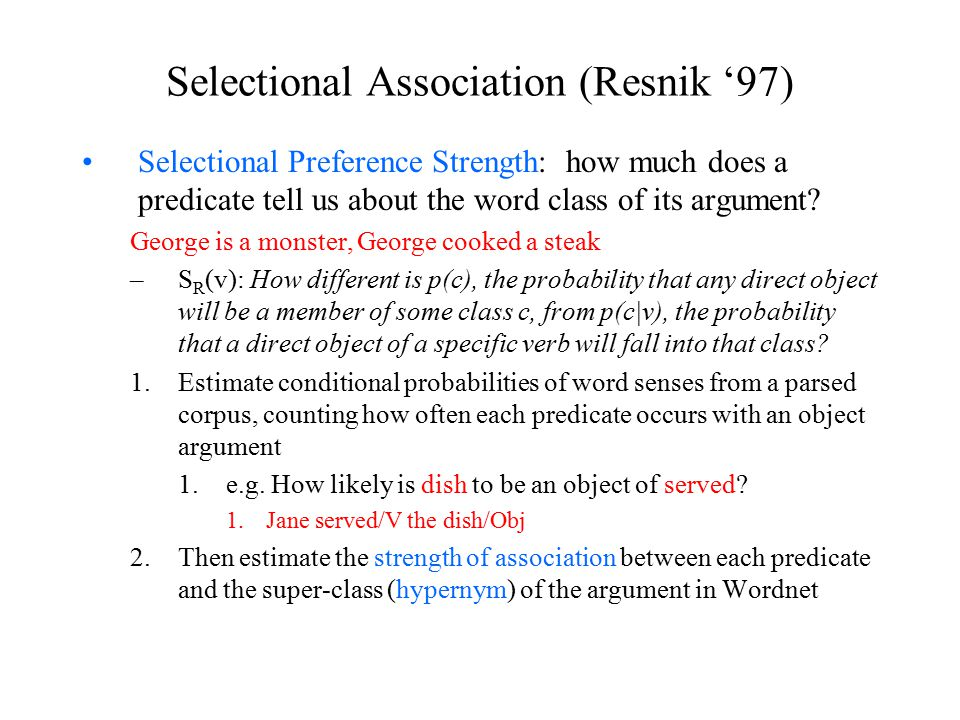 Selectional Association (Resnik '97) Selectional Preference Strength: how much does a predicate tell us about the word class of its argument.