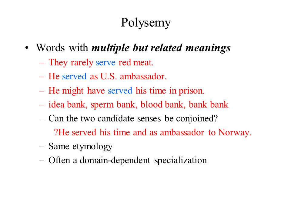 Polysemy Words with multiple but related meanings –They rarely serve red meat.