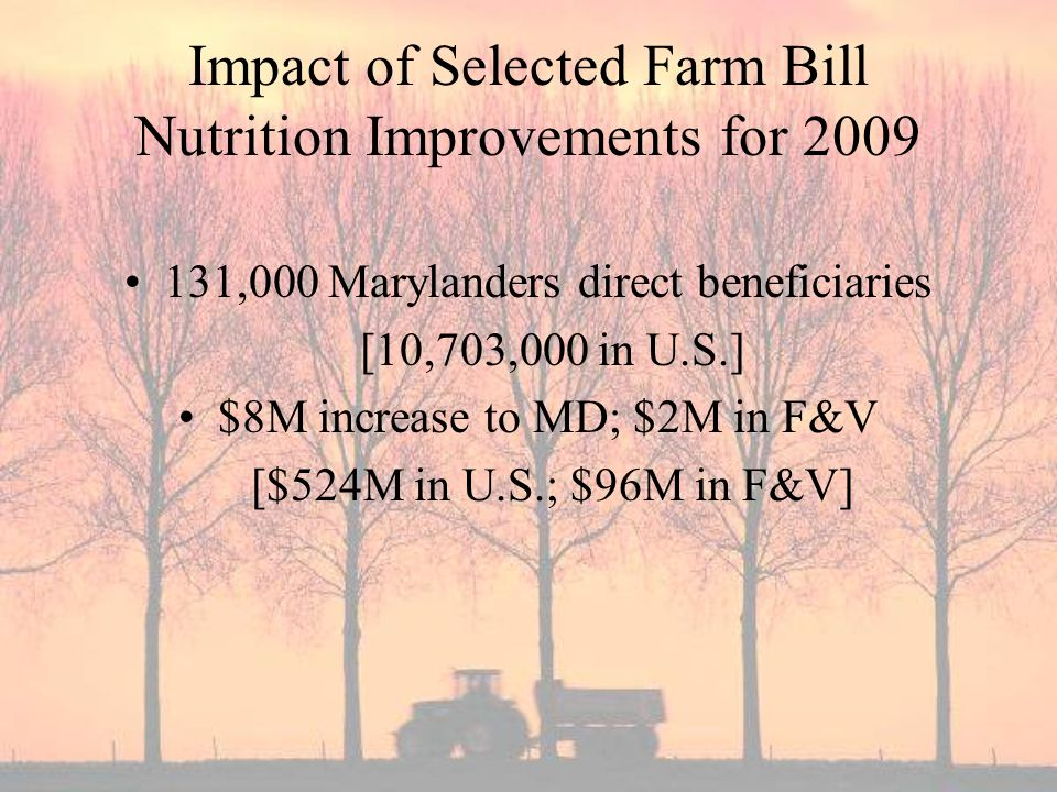 Impact of Selected Farm Bill Nutrition Improvements for ,000 Marylanders direct beneficiaries [10,703,000 in U.S.] $8M increase to MD; $2M in F&V [$524M in U.S.; $96M in F&V]