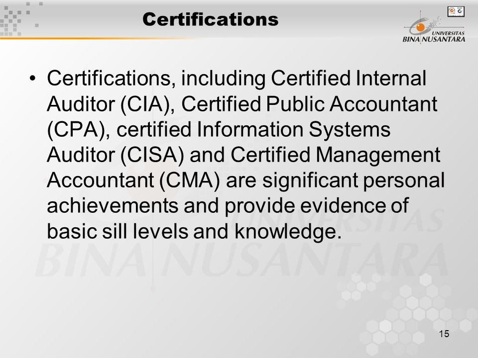 15 Certifications Certifications, including Certified Internal Auditor (CIA), Certified Public Accountant (CPA), certified Information Systems Auditor (CISA) and Certified Management Accountant (CMA) are significant personal achievements and provide evidence of basic sill levels and knowledge.