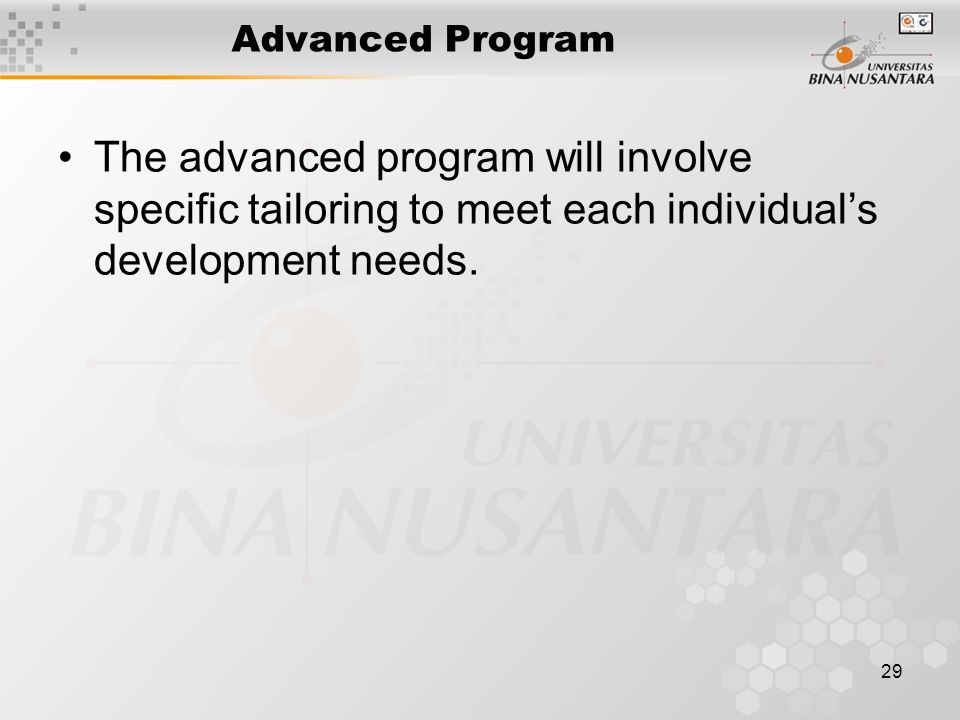 29 Advanced Program The advanced program will involve specific tailoring to meet each individual's development needs.