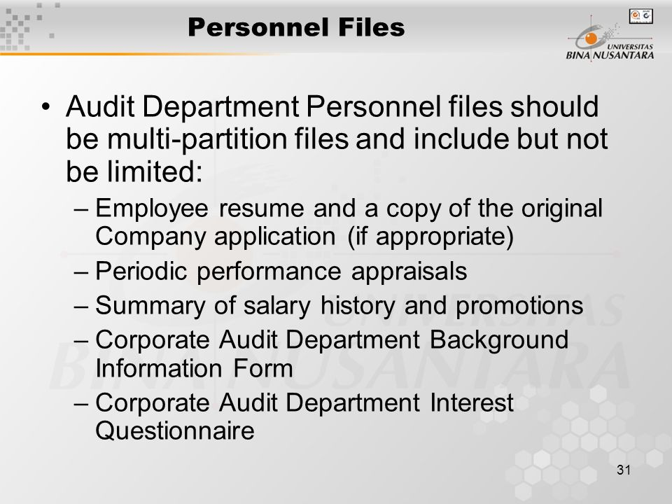 31 Personnel Files Audit Department Personnel files should be multi-partition files and include but not be limited: –Employee resume and a copy of the original Company application (if appropriate) –Periodic performance appraisals –Summary of salary history and promotions –Corporate Audit Department Background Information Form –Corporate Audit Department Interest Questionnaire