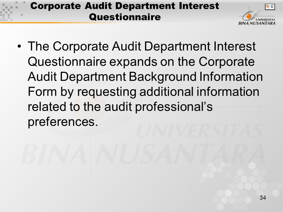 34 Corporate Audit Department Interest Questionnaire The Corporate Audit Department Interest Questionnaire expands on the Corporate Audit Department Background Information Form by requesting additional information related to the audit professional's preferences.