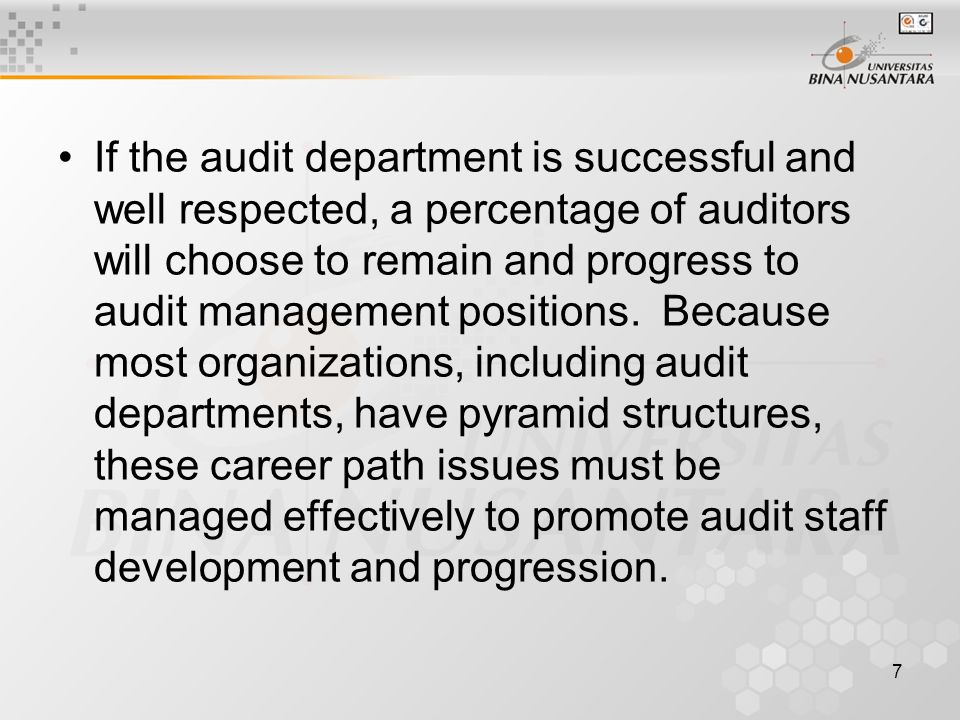 7 If the audit department is successful and well respected, a percentage of auditors will choose to remain and progress to audit management positions.