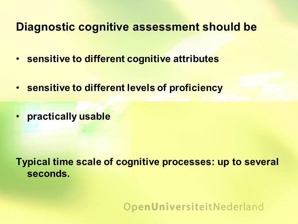 Diagnostic cognitive assessment should be sensitive to different cognitive attributes sensitive to different levels of proficiency practically usable Typical time scale of cognitive processes: up to several seconds.