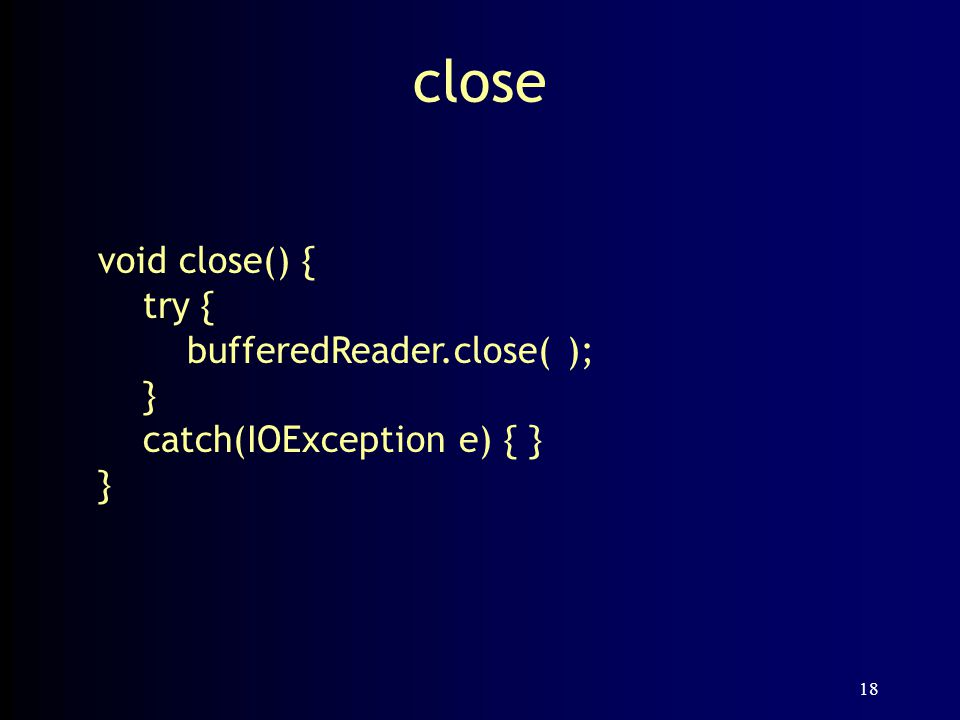 18 close void close() { try { bufferedReader.close( ); } catch(IOException e) { } }