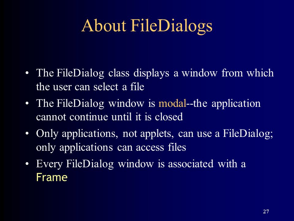 27 About FileDialogs The FileDialog class displays a window from which the user can select a file The FileDialog window is modal--the application cannot continue until it is closed Only applications, not applets, can use a FileDialog; only applications can access files Every FileDialog window is associated with a Frame
