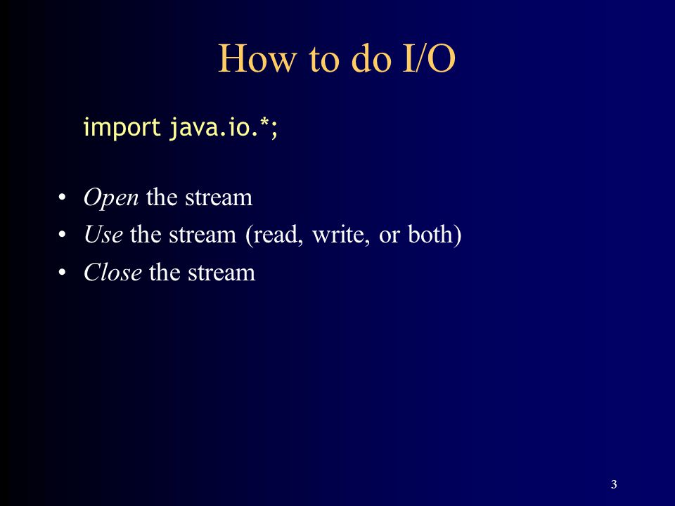 3 How to do I/O import java.io.*; Open the stream Use the stream (read, write, or both) Close the stream