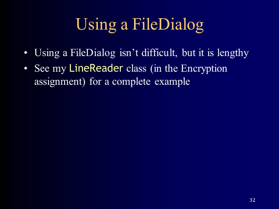 32 Using a FileDialog Using a FileDialog isn't difficult, but it is lengthy See my LineReader class (in the Encryption assignment) for a complete example